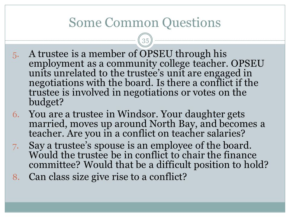 35 5. A trustee is a member of OPSEU through his employment as a community college teacher. OPSEU units unrelated to the trustee's unit are engaged in