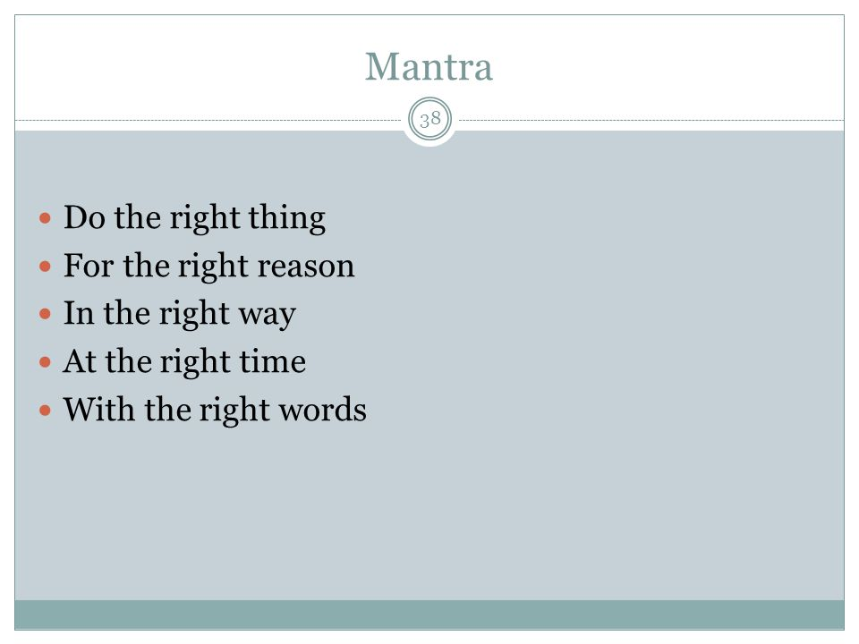 Mantra Do the right thing For the right reason In the right way At the right time With the right words 38