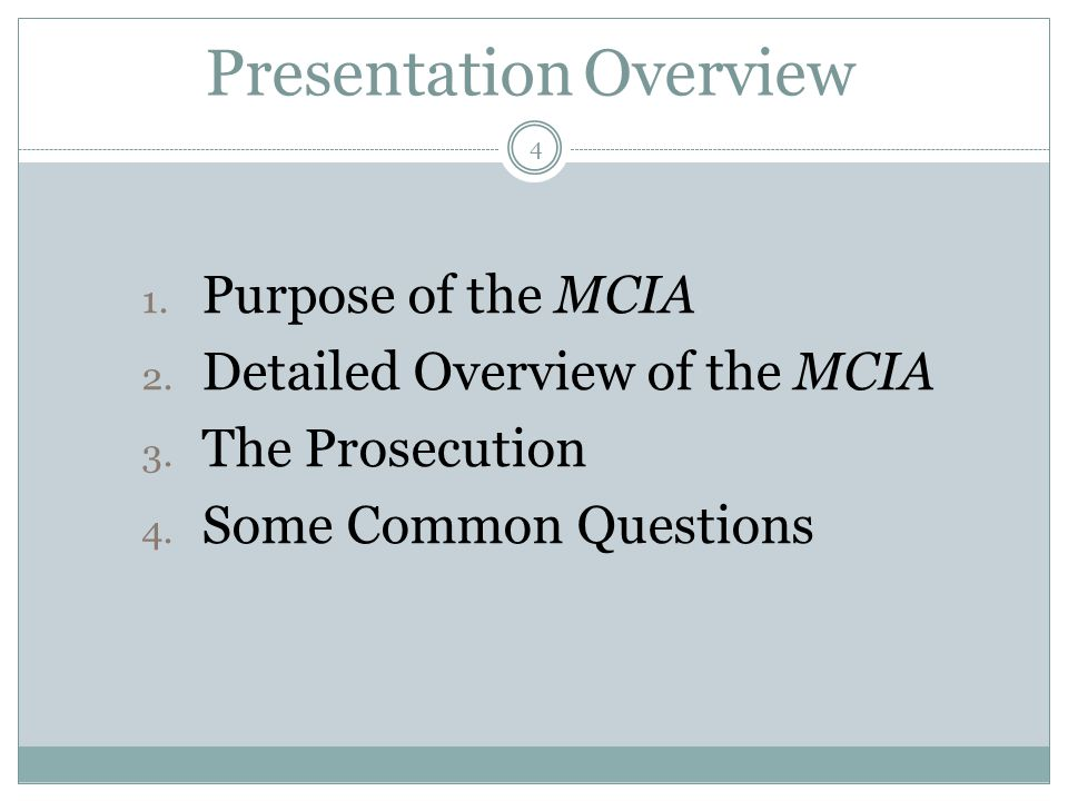 Presentation Overview 1. Purpose of the MCIA 2. Detailed Overview of the MCIA 3. The Prosecution 4. Some Common Questions 4
