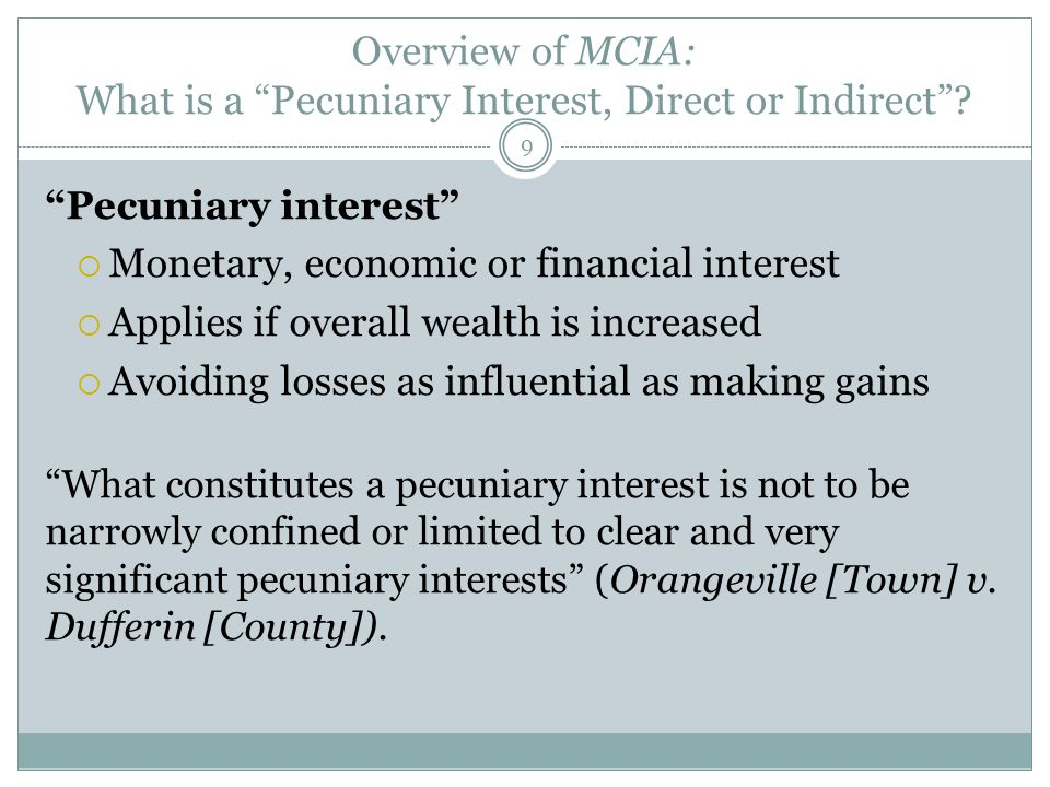 "Overview of MCIA: What is a ""Pecuniary Interest, Direct or Indirect""? ""Pecuniary interest""  Monetary, economic or financial interest  Applies if ove"