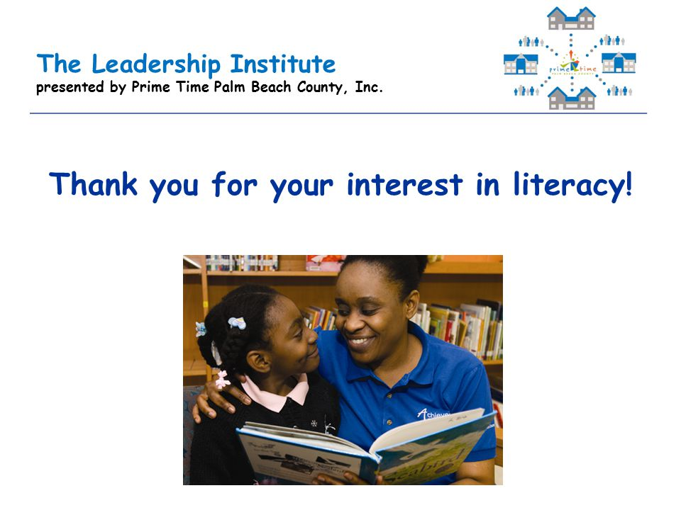 The Leadership Institute presented by Prime Time Palm Beach County, Inc. Thank you for your interest in literacy!