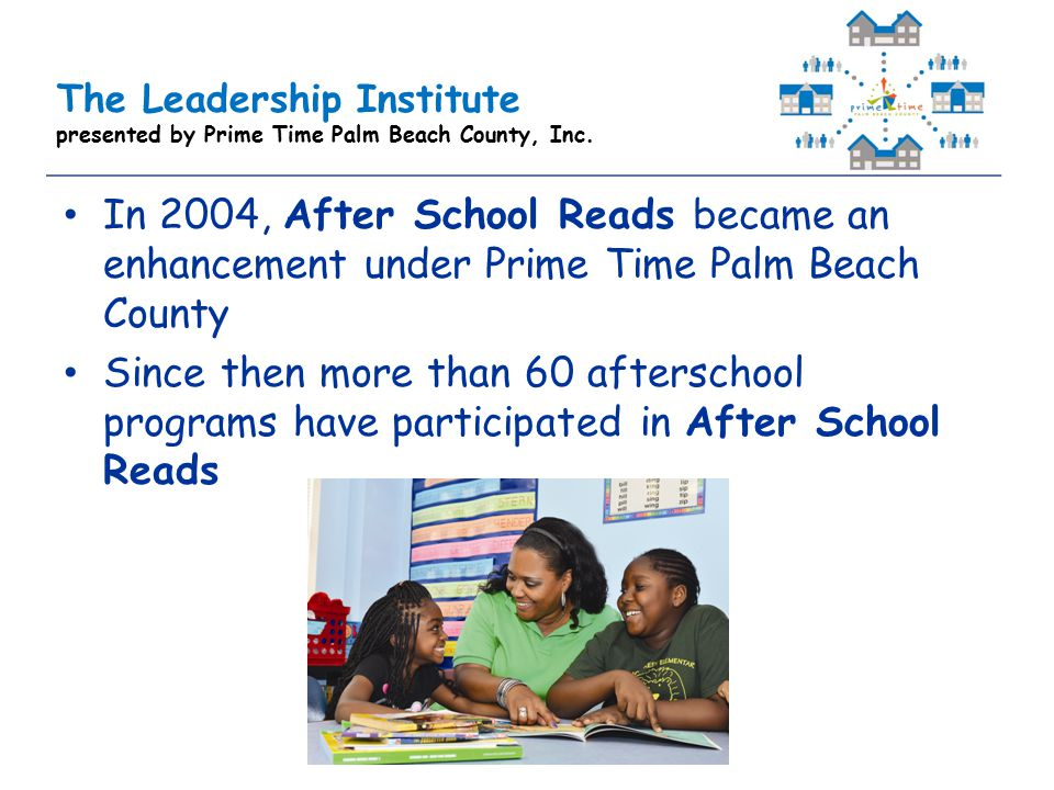 The Leadership Institute presented by Prime Time Palm Beach County, Inc. In 2004, After School Reads became an enhancement under Prime Time Palm Beach