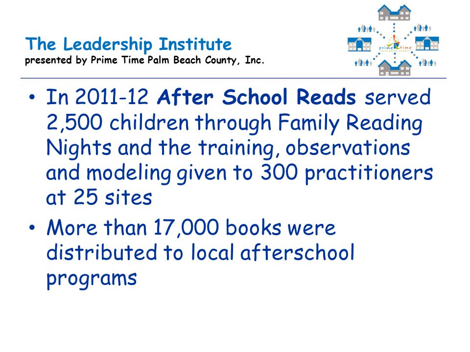 The Leadership Institute presented by Prime Time Palm Beach County, Inc. In 2011-12 After School Reads served 2,500 children through Family Reading Ni