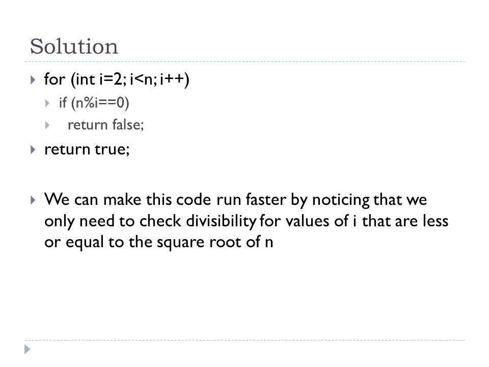 Solution  for (int i=2; i<n; i++)  if (n%i==0)  return false;  return true;  We can make this code run faster by noticing that we only need to check divisibility for values of i that are less or equal to the square root of n