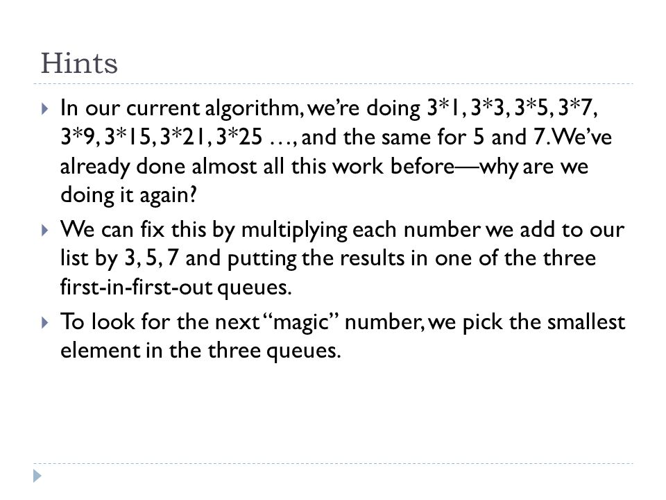 Hints  In our current algorithm, we're doing 3*1, 3*3, 3*5, 3*7, 3*9, 3*15, 3*21, 3*25 …, and the same for 5 and 7.We've already done almost all this work before—why are we doing it again.