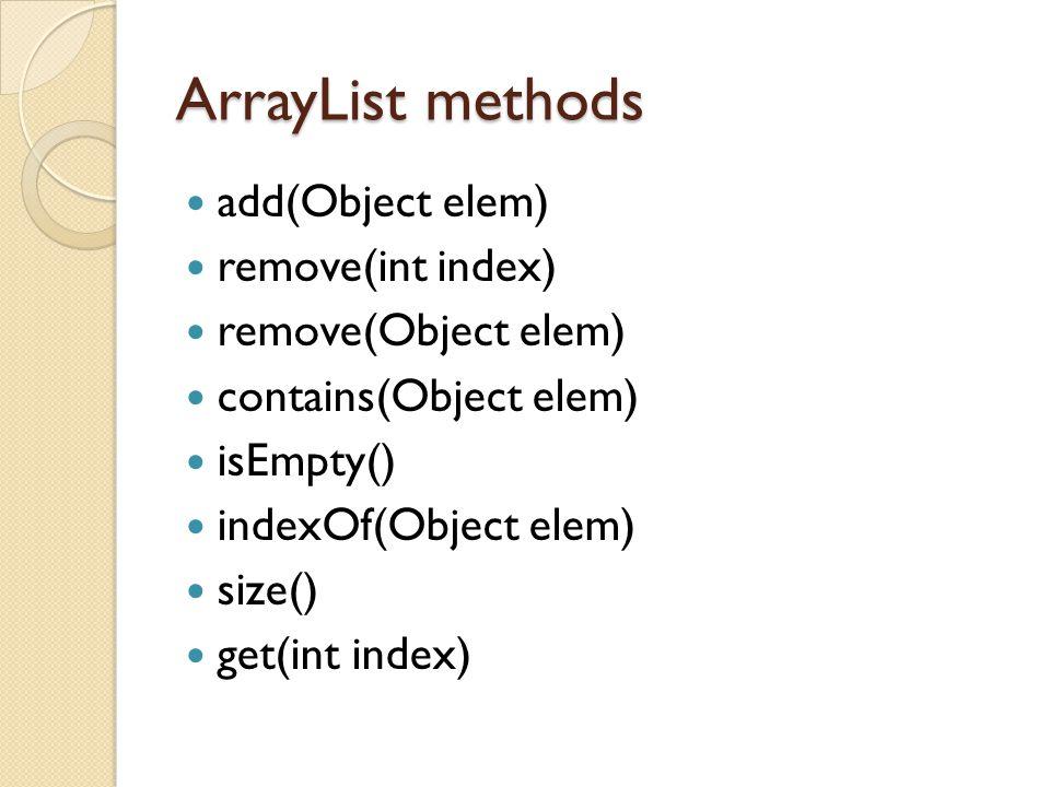 ArrayList methods add(Object elem) remove(int index) remove(Object elem) contains(Object elem) isEmpty() indexOf(Object elem) size() get(int index)