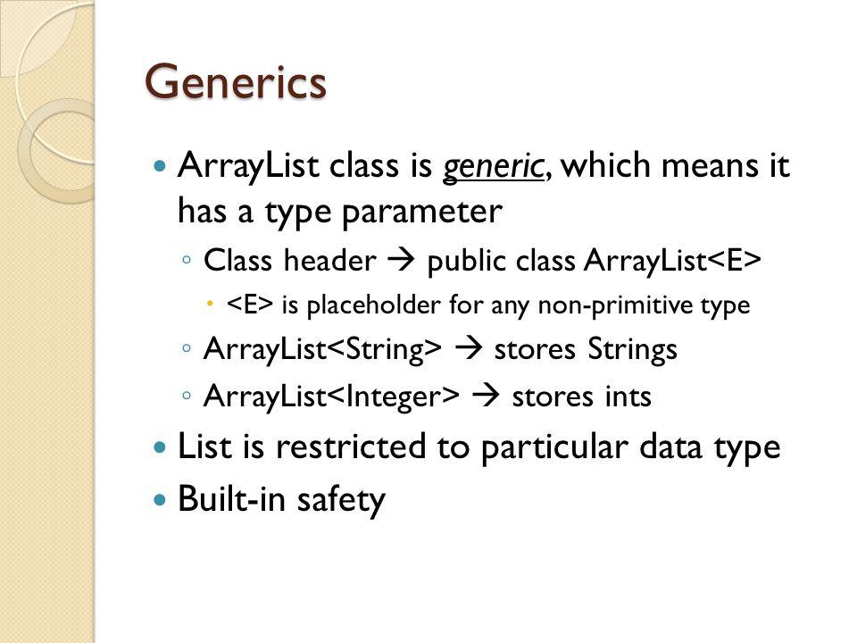 Generics ArrayList class is generic, which means it has a type parameter ◦ Class header  public class ArrayList  is placeholder for any non-primitiv