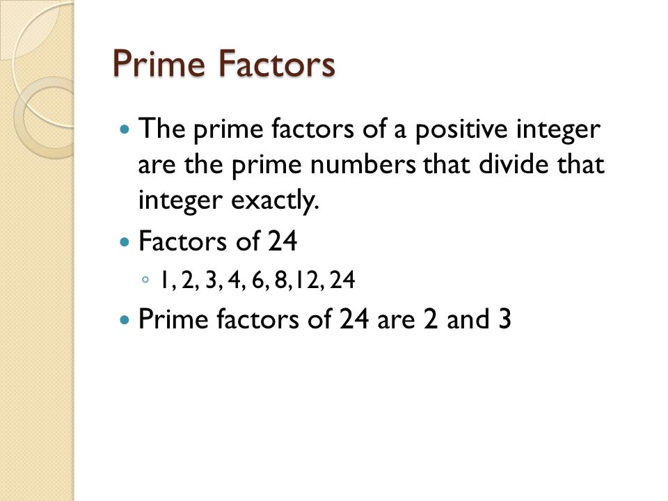 Prime Factors The prime factors of a positive integer are the prime numbers that divide that integer exactly. Factors of 24 ◦ 1, 2, 3, 4, 6, 8,12, 24