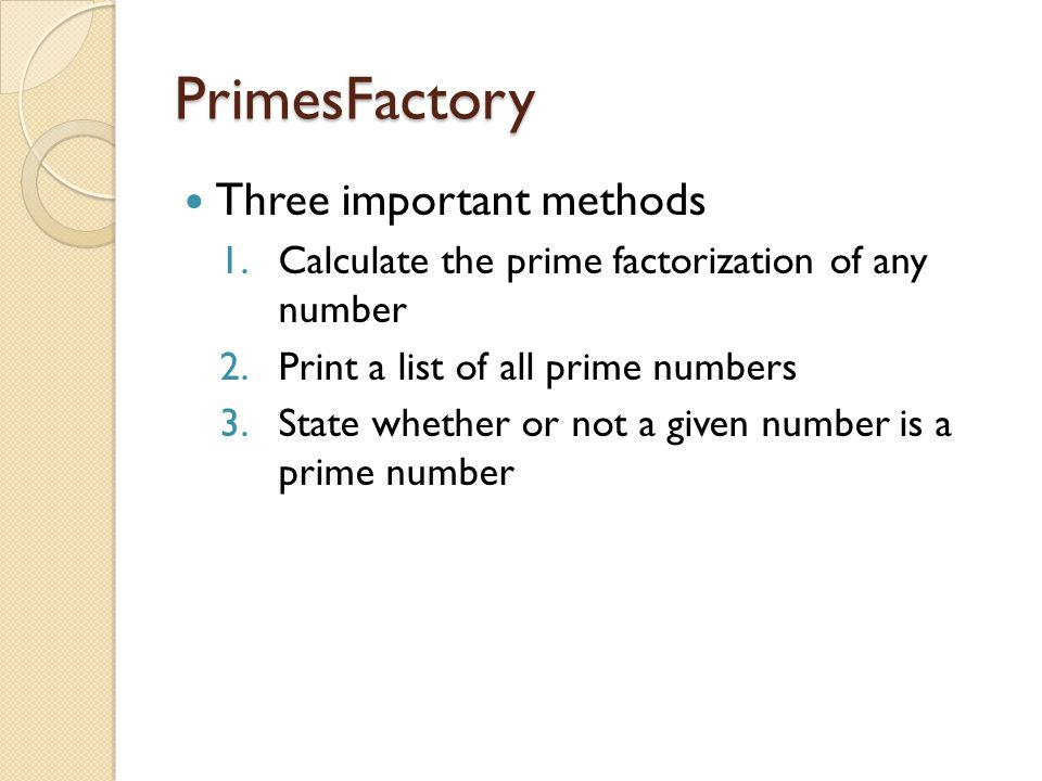 PrimesFactory Three important methods 1.Calculate the prime factorization of any number 2.Print a list of all prime numbers 3.State whether or not a g