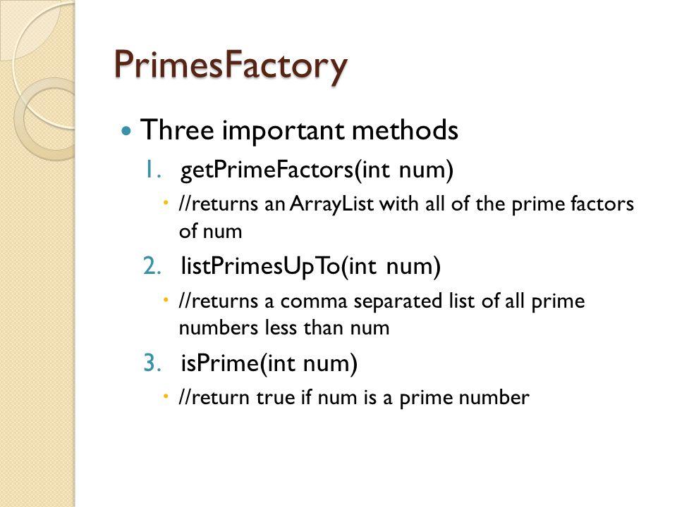 PrimesFactory Three important methods 1.getPrimeFactors(int num)  //returns an ArrayList with all of the prime factors of num 2.listPrimesUpTo(int nu