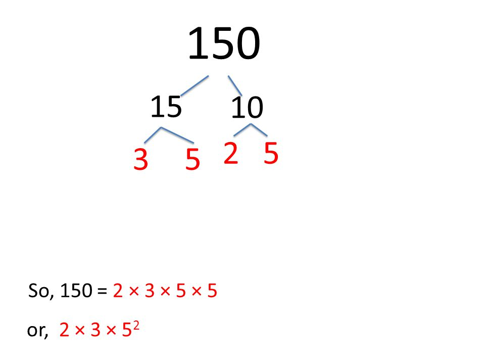 150 15 10 35 25 So, 150 = 2 × 3 × 5 × 5 or, 2 × 3 × 5 2