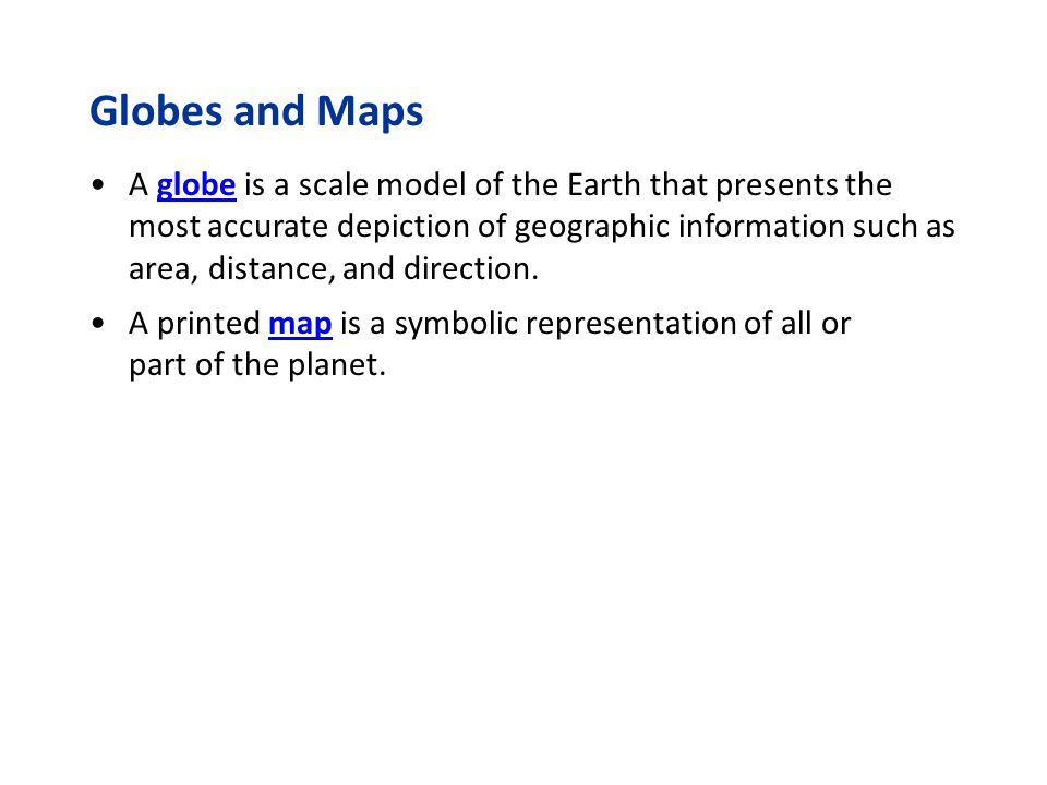 Globes and Maps A globe is a scale model of the Earth that presents the most accurate depiction of geographic information such as area, distance, and