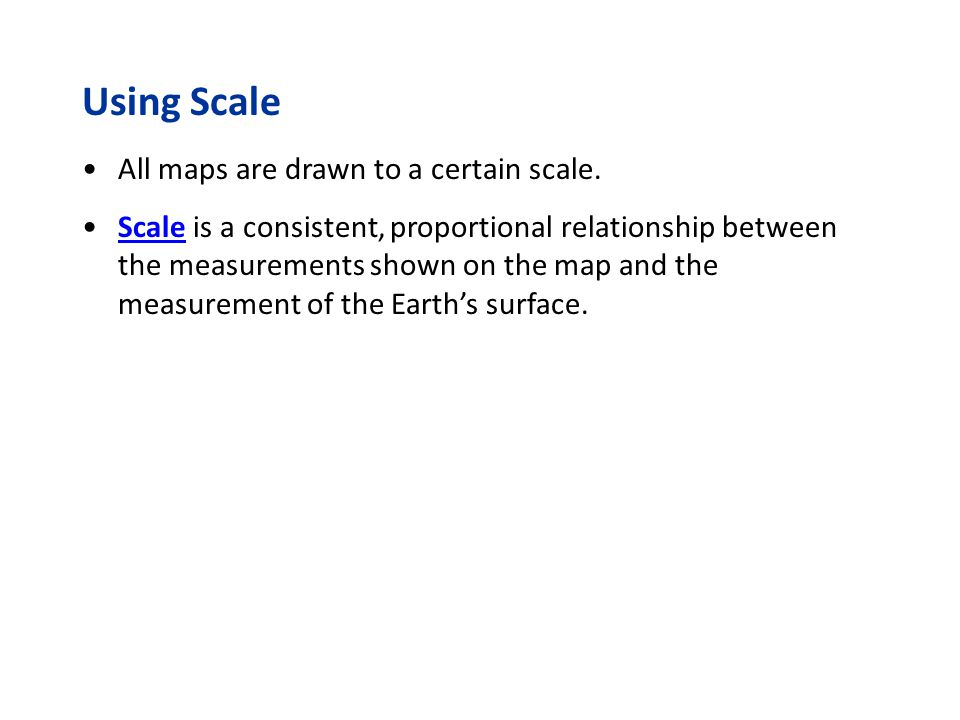 All maps are drawn to a certain scale. Using Scale Scale is a consistent, proportional relationship between the measurements shown on the map and the