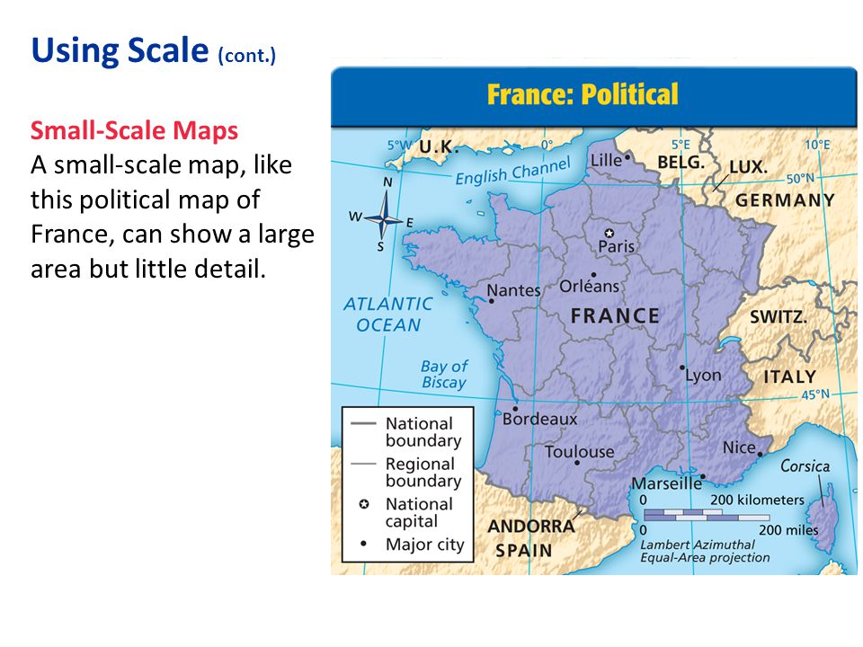 Using Scale (cont.) Small-Scale Maps A small-scale map, like this political map of France, can show a large area but little detail.