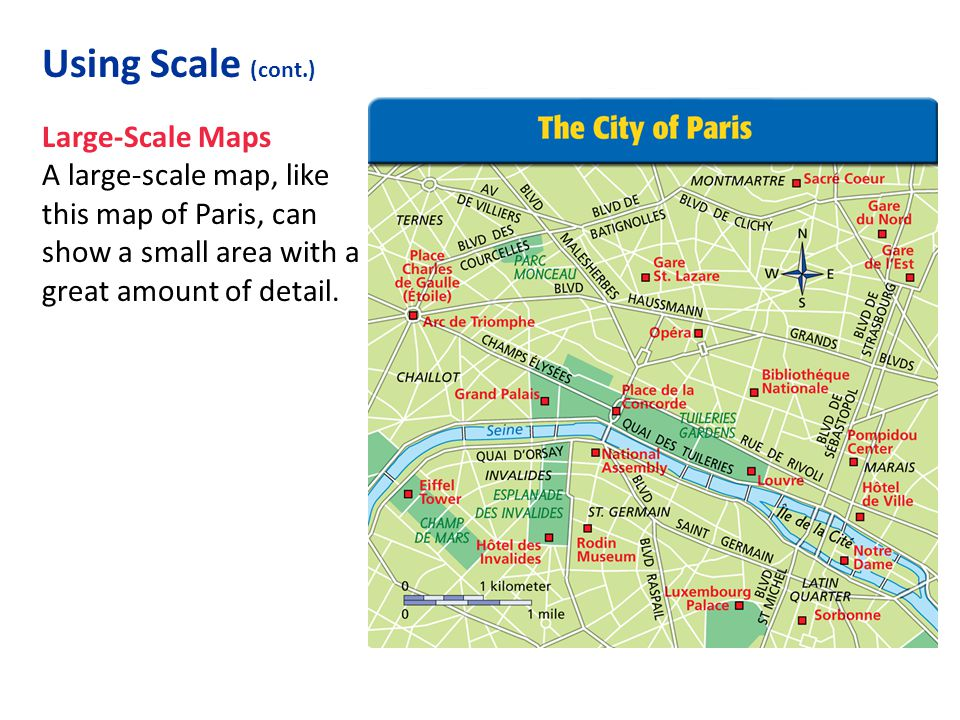 Large-Scale Maps A large-scale map, like this map of Paris, can show a small area with a great amount of detail. Using Scale (cont.)