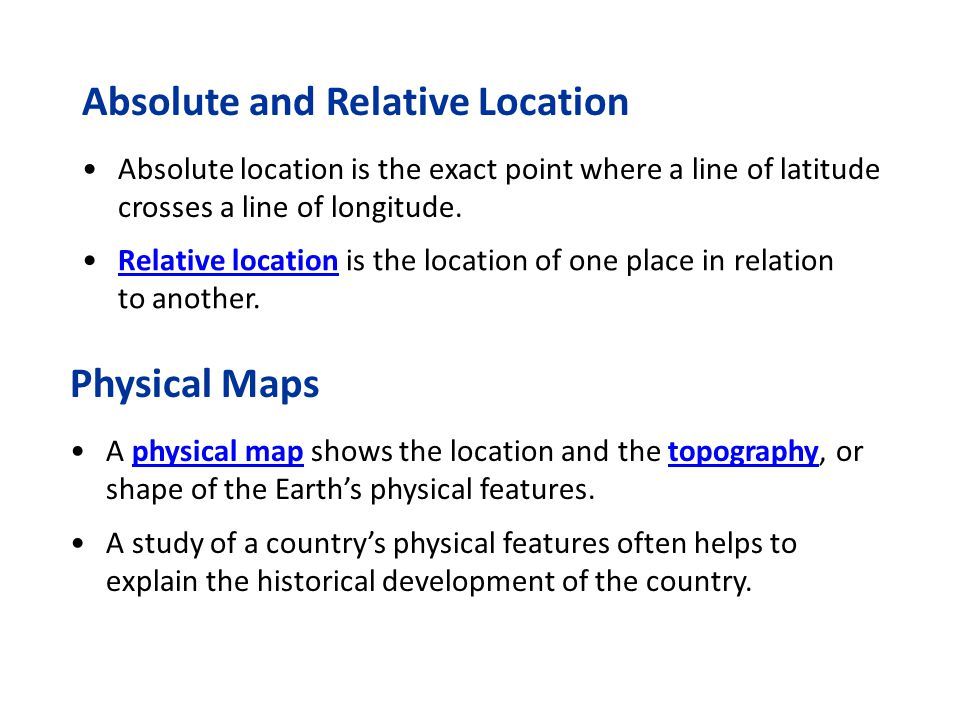 Absolute and Relative Location Absolute location is the exact point where a line of latitude crosses a line of longitude. Relative location is the loc