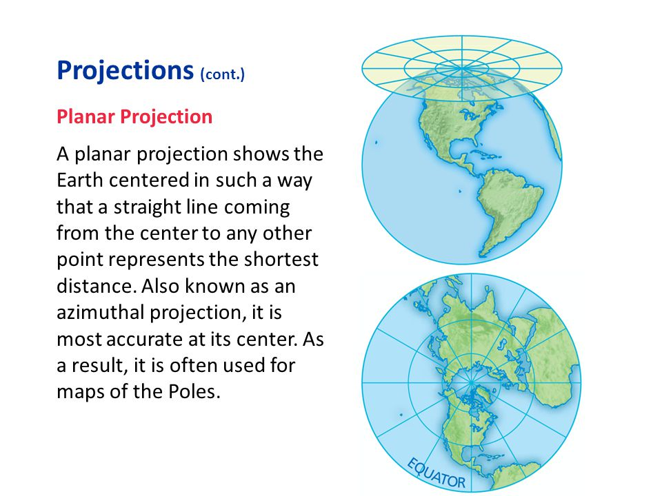 Projections (cont.) Planar Projection A planar projection shows the Earth centered in such a way that a straight line coming from the center to any ot
