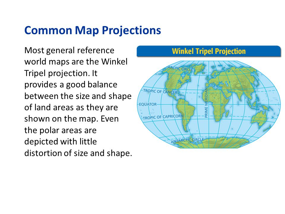 Common Map Projections Most general reference world maps are the Winkel Tripel projection. It provides a good balance between the size and shape of la
