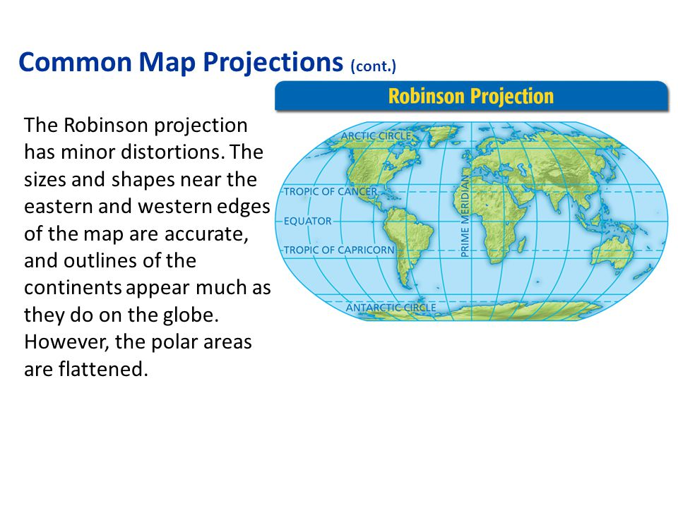 Common Map Projections (cont.) The Robinson projection has minor distortions. The sizes and shapes near the eastern and western edges of the map are a