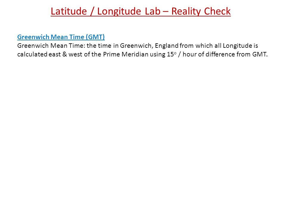 Latitude / Longitude Lab – Reality Check Greenwich Mean Time (GMT) Greenwich Mean Time: the time in Greenwich, England from which all Longitude is calculated east & west of the Prime Meridian using 15 o / hour of difference from GMT.