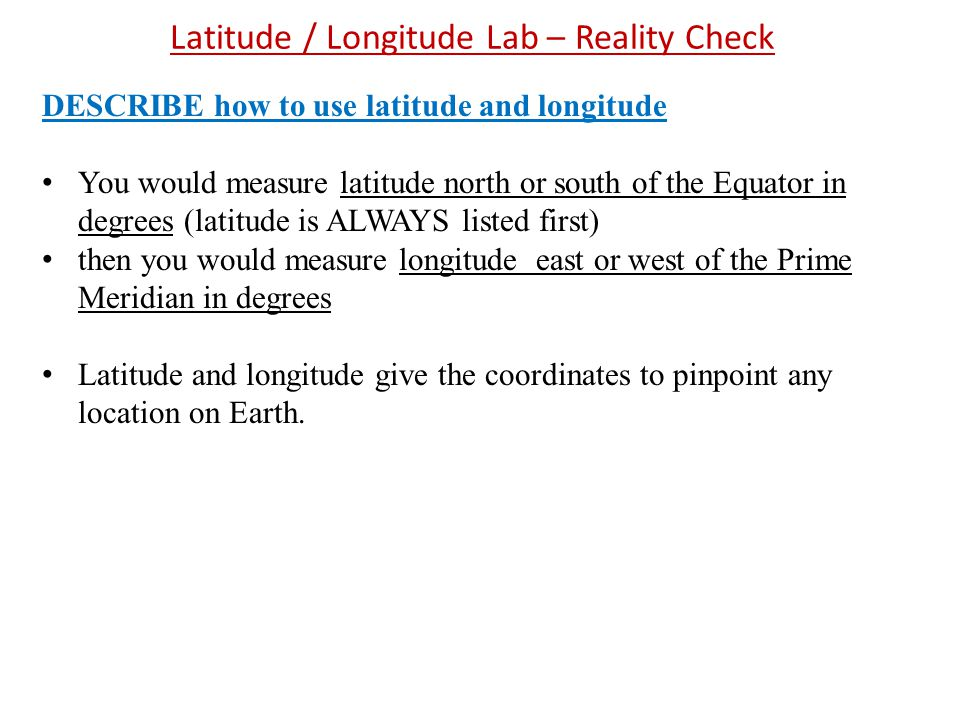 Latitude / Longitude Lab – Reality Check DESCRIBE how to use latitude and longitude You would measure latitude north or south of the Equator in degrees (latitude is ALWAYS listed first) then you would measure longitude east or west of the Prime Meridian in degrees Latitude and longitude give the coordinates to pinpoint any location on Earth.