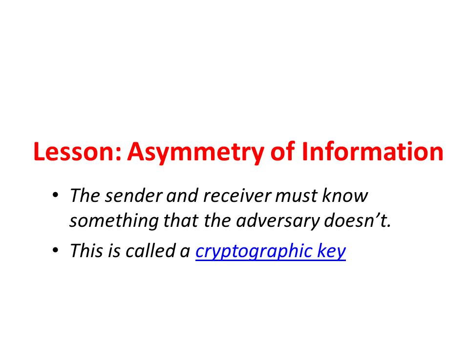 Lesson: Asymmetry of Information The sender and receiver must know something that the adversary doesn't. This is called a cryptographic key