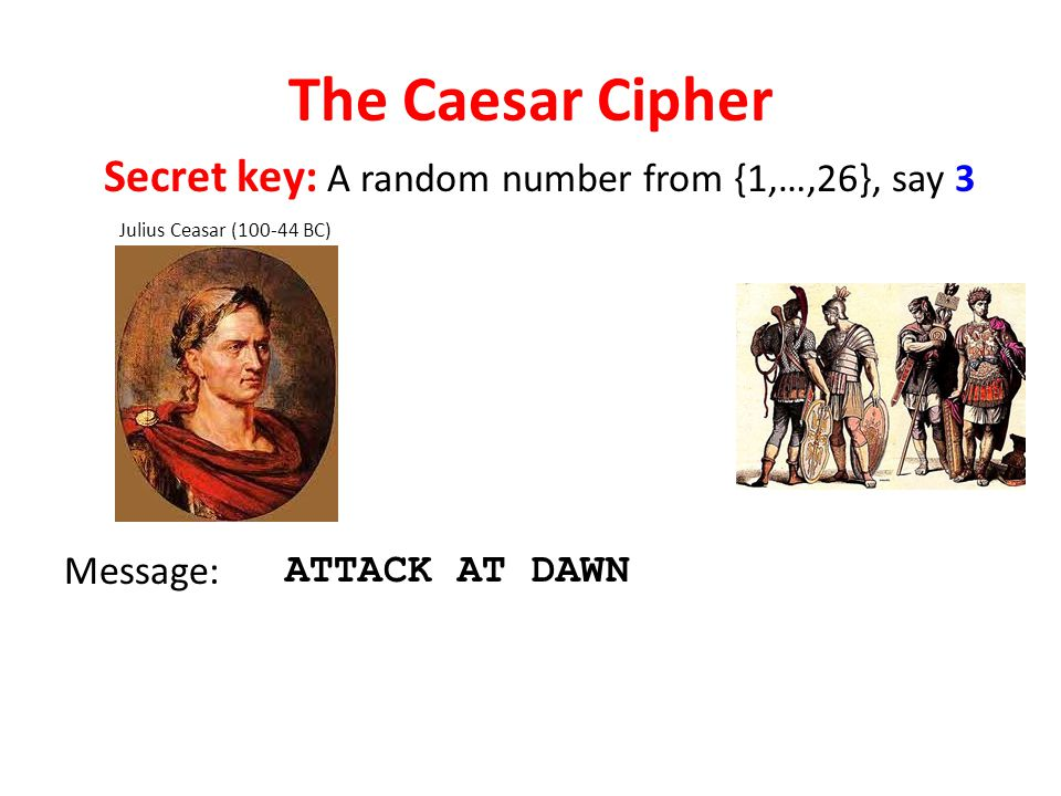 The Caesar Cipher Julius Ceasar (100-44 BC) Message: ATTACK AT DAWN Secret key: A random number from {1,…,26}, say 3