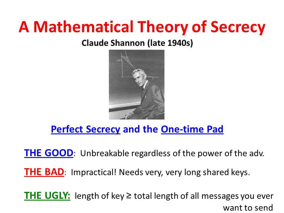 A Mathematical Theory of Secrecy Perfect Secrecy and the One-time Pad Claude Shannon (late 1940s) THE GOOD : Unbreakable regardless of the power of th