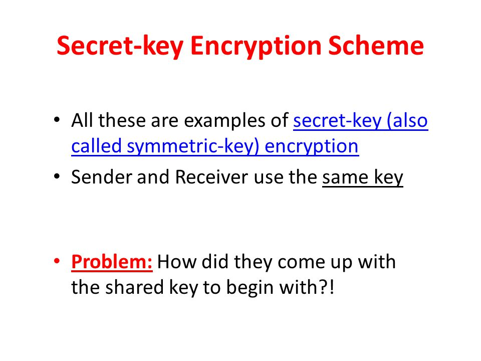 Secret-key Encryption Scheme All these are examples of secret-key (also called symmetric-key) encryption Sender and Receiver use the same key Problem: