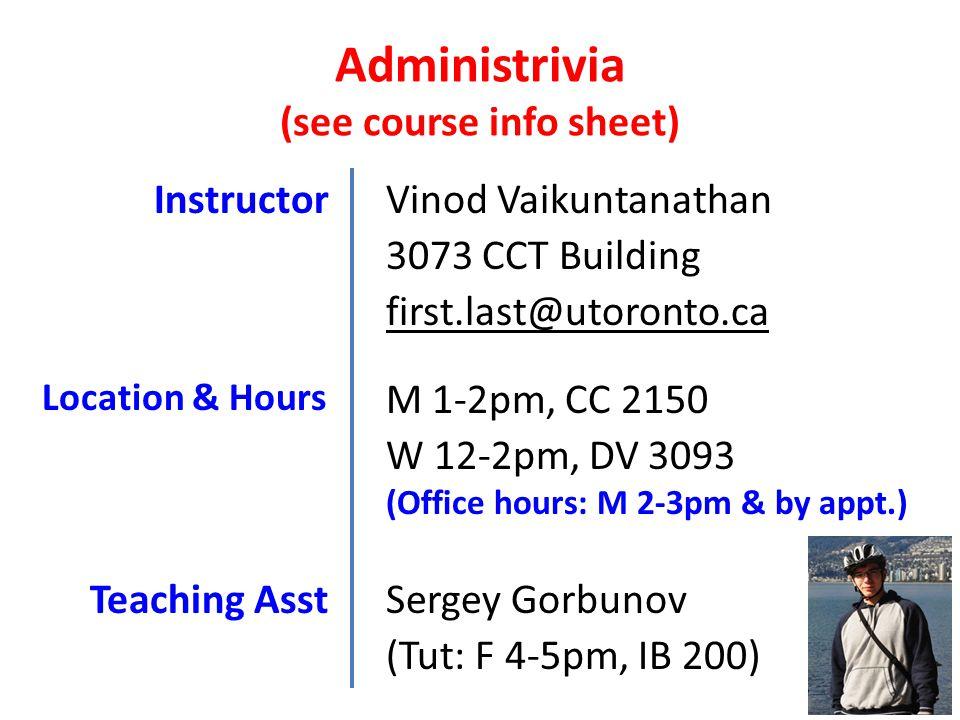 Administrivia (see course info sheet) InstructorVinod Vaikuntanathan Location & Hours M 1-2pm, CC 2150 W 12-2pm, DV 3093 (Tut: F 4-5pm, IB 200) Teaching Asst 3073 CCT Building first.last@utoronto.ca (Office hours: M 2-3pm & by appt.) Sergey Gorbunov