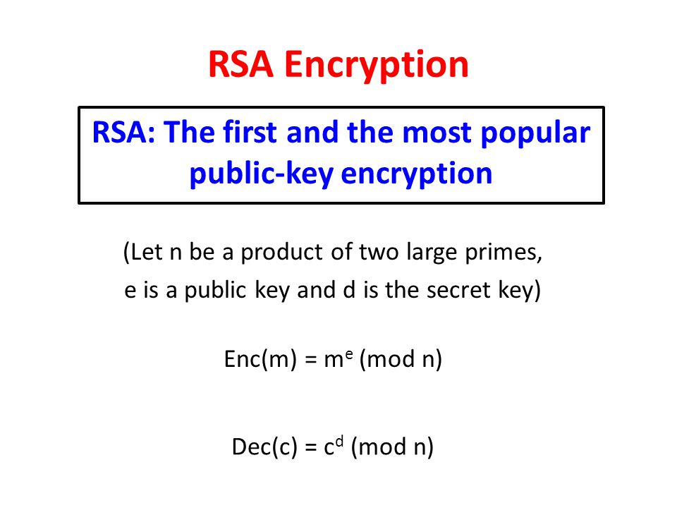 RSA Encryption RSA: The first and the most popular public-key encryption (Let n be a product of two large primes, e is a public key and d is the secre