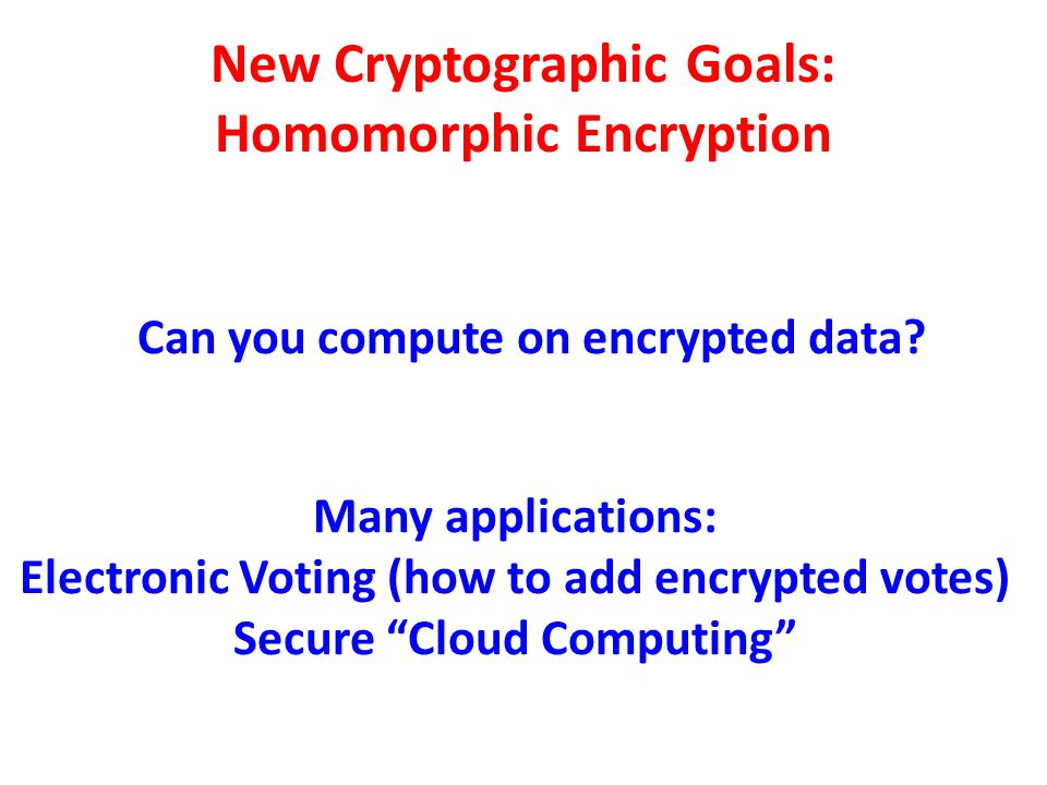 New Cryptographic Goals: Homomorphic Encryption Can you compute on encrypted data? Many applications: Electronic Voting (how to add encrypted votes) S