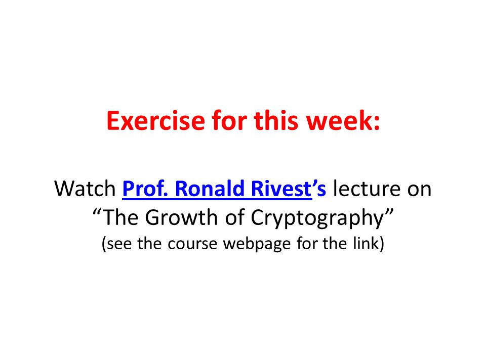 "Exercise for this week: Watch Prof. Ronald Rivest's lecture on ""The Growth of Cryptography"" (see the course webpage for the link)"