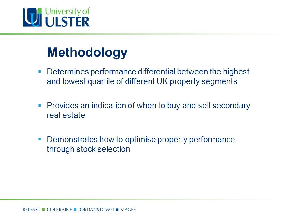 Methodology  Determines performance differential between the highest and lowest quartile of different UK property segments  Provides an indication of when to buy and sell secondary real estate  Demonstrates how to optimise property performance through stock selection