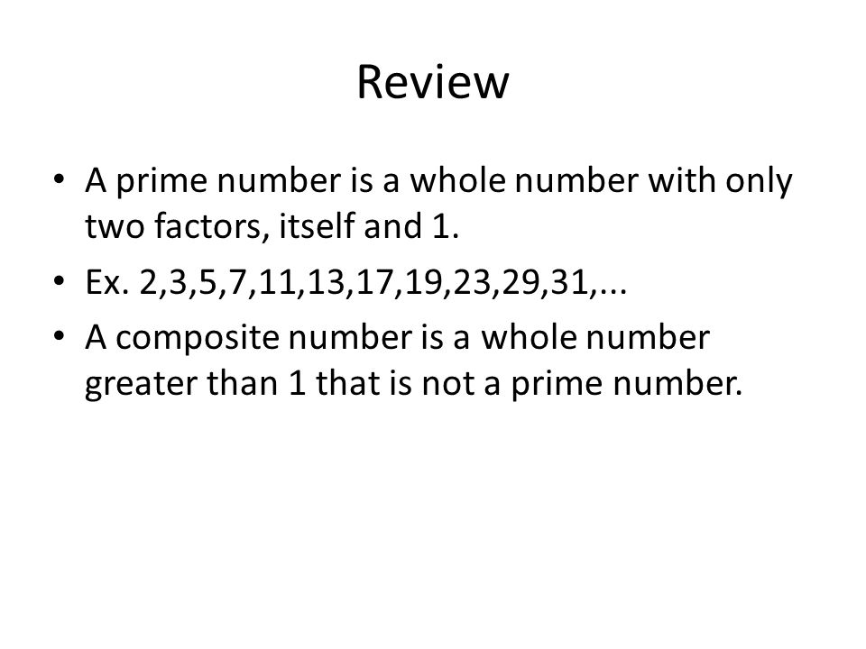 Review A prime number is a whole number with only two factors, itself and 1.
