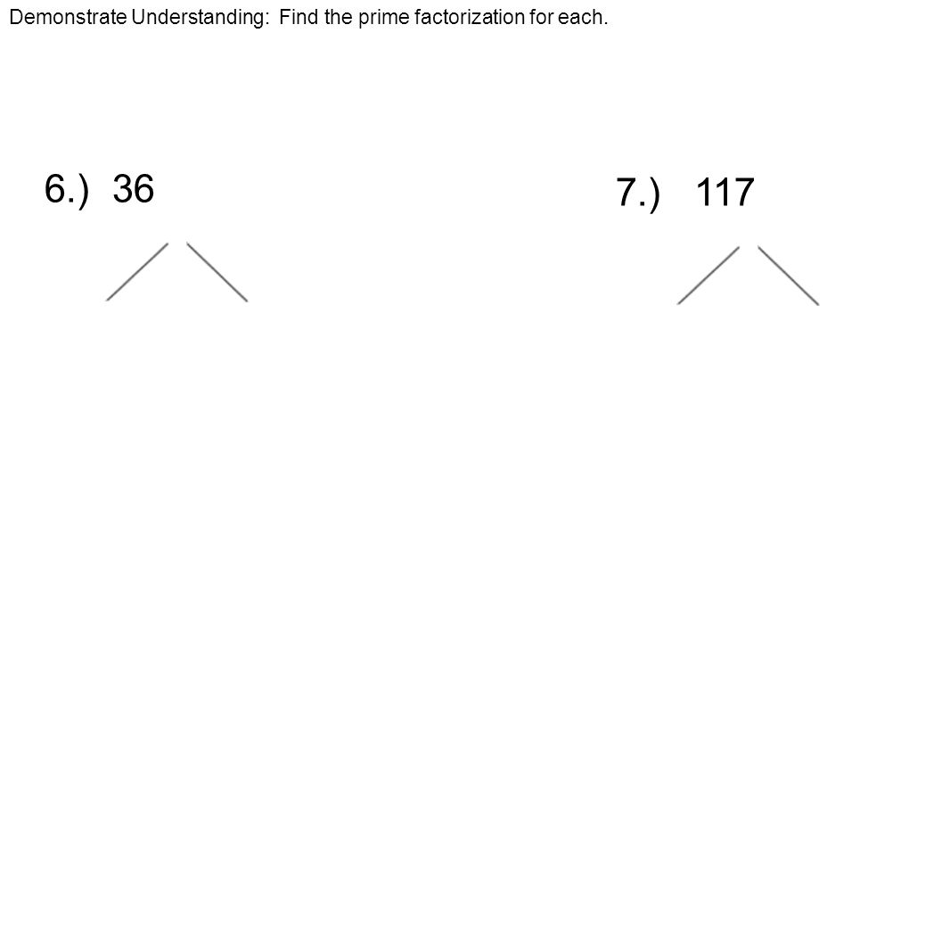 Demonstrate Understanding: Find the prime factorization for each. 6.) 36 7.) 117