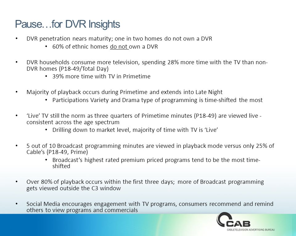 DVR penetration nears maturity; one in two homes do not own a DVR 60% of ethnic homes do not own a DVR DVR households consume more television, spending 28% more time with the TV than non- DVR homes (P18-49/Total Day) 39% more time with TV in Primetime Majority of playback occurs during Primetime and extends into Late Night Participations Variety and Drama type of programming is time-shifted the most 'Live' TV still the norm as three quarters of Primetime minutes (P18-49) are viewed live - consistent across the age spectrum Drilling down to market level, majority of time with TV is 'Live' 5 out of 10 Broadcast programming minutes are viewed in playback mode versus only 25% of Cable's (P18-49, Prime) Broadcast's highest rated premium priced programs tend to be the most time- shifted Over 80% of playback occurs within the first three days; more of Broadcast programming gets viewed outside the C3 window Social Media encourages engagement with TV programs, consumers recommend and remind others to view programs and commercials