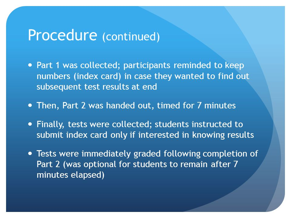 Procedure (continued) Part 1 was collected; participants reminded to keep numbers (index card) in case they wanted to find out subsequent test results at end Then, Part 2 was handed out, timed for 7 minutes Finally, tests were collected; students instructed to submit index card only if interested in knowing results Tests were immediately graded following completion of Part 2 (was optional for students to remain after 7 minutes elapsed)