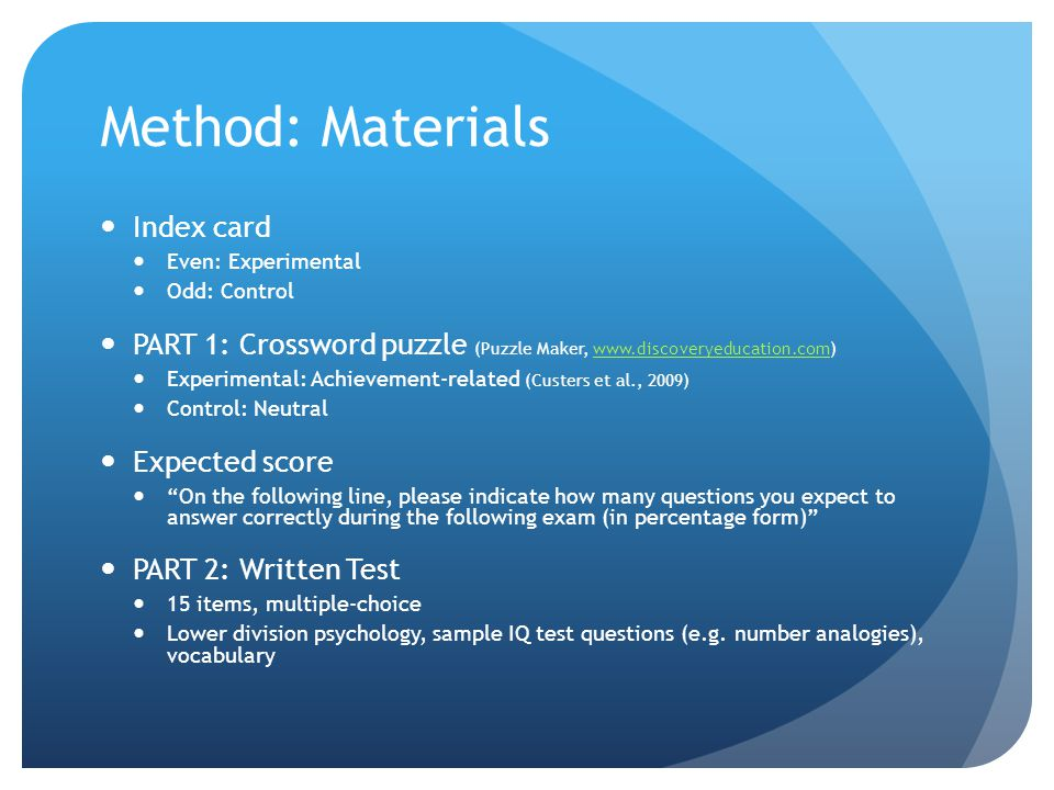 Method: Materials Index card Even: Experimental Odd: Control PART 1: Crossword puzzle (Puzzle Maker, www.discoveryeducation.com)www.discoveryeducation.com Experimental: Achievement-related (Custers et al., 2009) Control: Neutral Expected score On the following line, please indicate how many questions you expect to answer correctly during the following exam (in percentage form) PART 2: Written Test 15 items, multiple-choice Lower division psychology, sample IQ test questions (e.g.