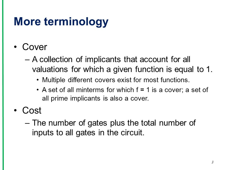 More terminology Cover –A collection of implicants that account for all valuations for which a given function is equal to 1.