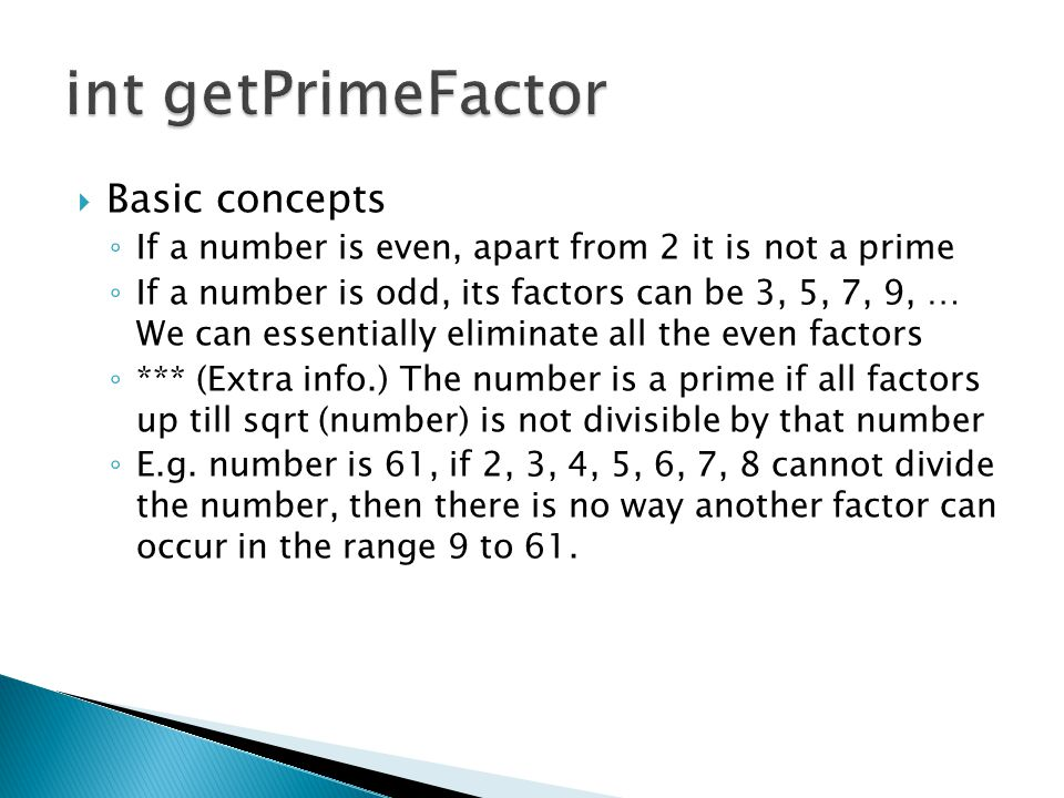  Basic concepts ◦ If a number is even, apart from 2 it is not a prime ◦ If a number is odd, its factors can be 3, 5, 7, 9, … We can essentially elimi