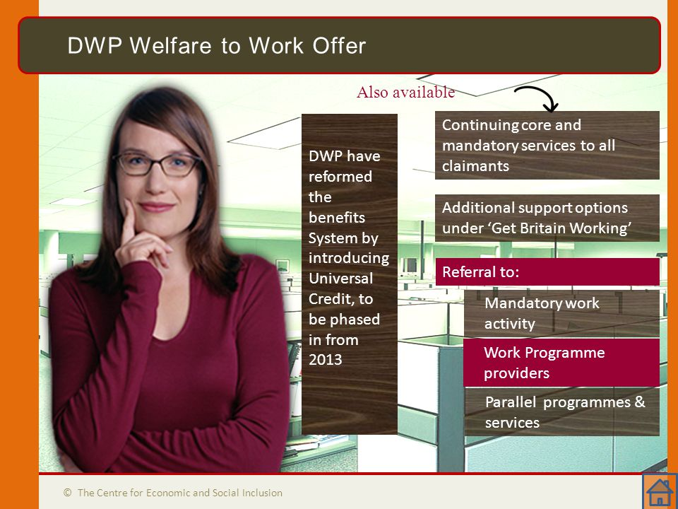DWP Welfare to Work Offer © The Centre for Economic and Social Inclusion DWP Welfare to Work Offer DWP have reformed the benefits System by introducing Universal Credit, to be phased in from 2013 Additional support options under 'Get Britain Working' Continuing core and mandatory services to all claimants Also available Mandatory work activity Work Programme providers Parallel programmes & services Referral to: