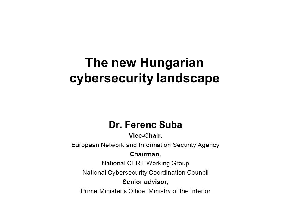 The new Hungarian cybersecurity landscape Dr. Ferenc Suba Vice-Chair, European Network and Information Security Agency Chairman, National CERT Working