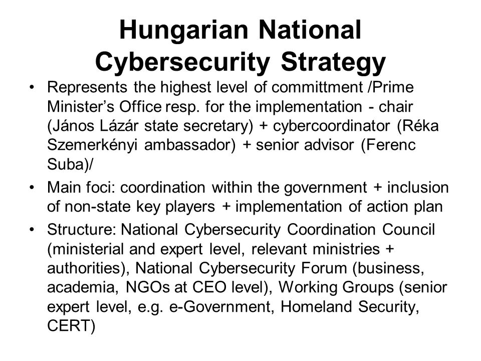 Hungarian National Cybersecurity Strategy Represents the highest level of committment /Prime Minister's Office resp. for the implementation - chair (J