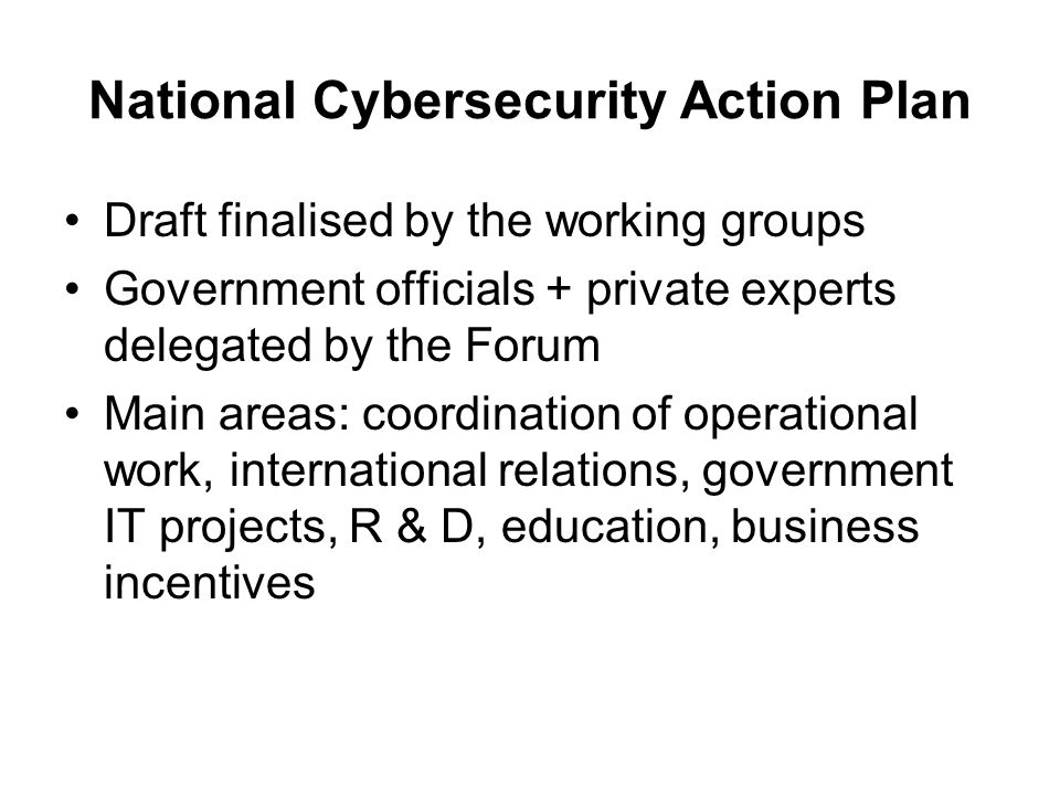 National Cybersecurity Action Plan Draft finalised by the working groups Government officials + private experts delegated by the Forum Main areas: coo