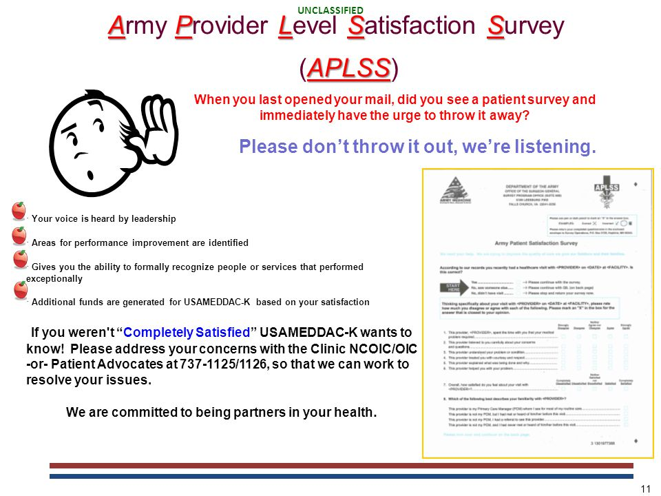 UNCLASSIFIED PARTNERS IN YOUR HEALTH UNCLASSIFIED 11 APLSS APLSS Army Provider Level Satisfaction Survey (APLSS) Please don't throw it out, we're listening.