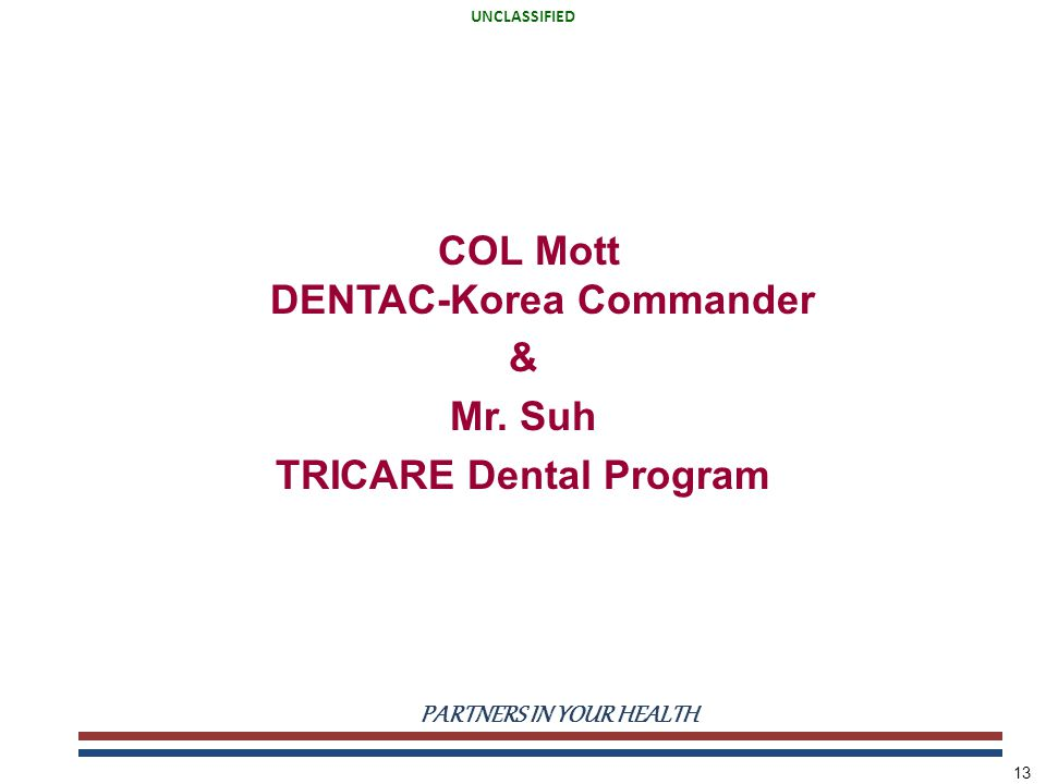 UNCLASSIFIED PARTNERS IN YOUR HEALTH UNCLASSIFIED 13 COL Mott DENTAC-Korea Commander & Mr.