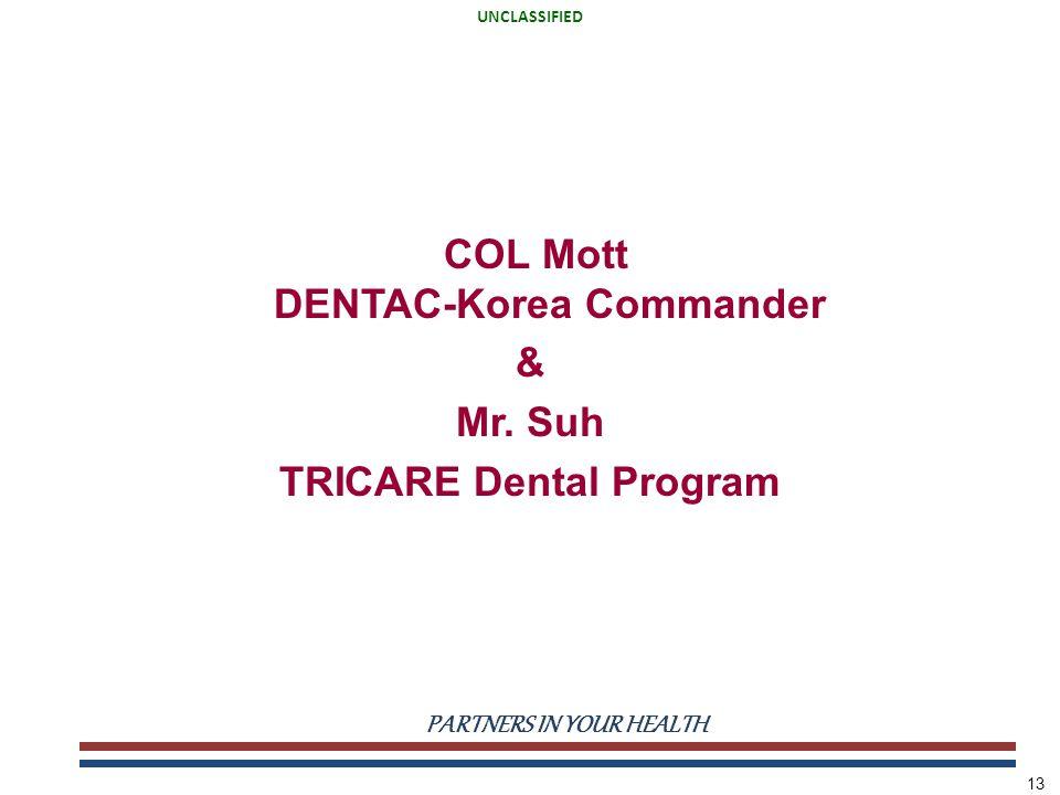 UNCLASSIFIED PARTNERS IN YOUR HEALTH UNCLASSIFIED 13 COL Mott DENTAC-Korea Commander & Mr. Suh TRICARE Dental Program