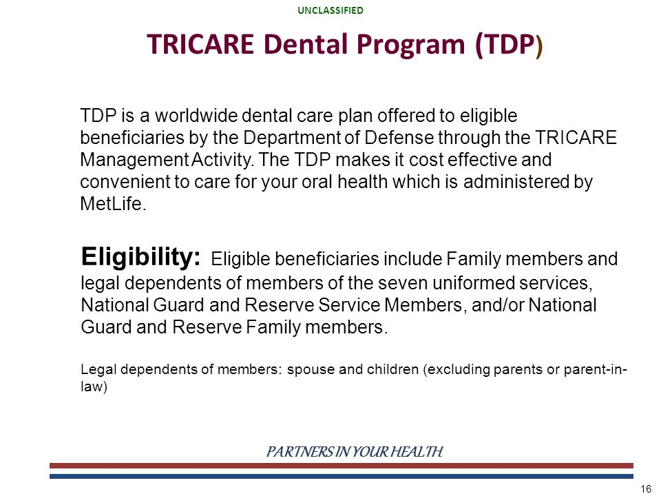 UNCLASSIFIED PARTNERS IN YOUR HEALTH UNCLASSIFIED 16 TRICARE Dental Program (TDP ) TDP is a worldwide dental care plan offered to eligible beneficiaries by the Department of Defense through the TRICARE Management Activity.