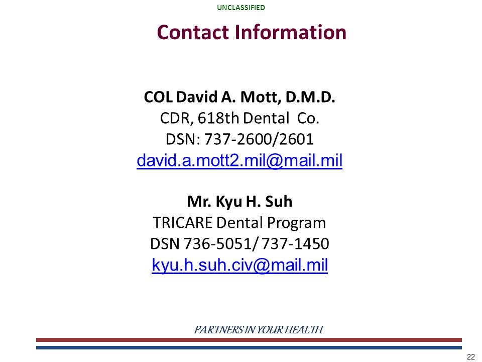 UNCLASSIFIED PARTNERS IN YOUR HEALTH UNCLASSIFIED 22 Contact Information COL David A. Mott, D.M.D. CDR, 618th Dental Co. DSN: 737-2600/2601 david.a.mo
